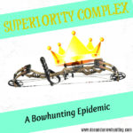 SUPERIORITY COMPLEX: A Bowhunting Epidemic